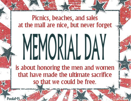 Picnics, beaches, and sales at the mall are nice but never forget Memorial Day is about honoring the men and women that have made the ultimate sacrifice so that we could be free.