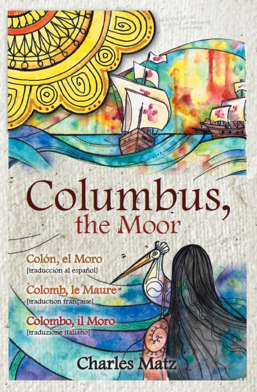 Columbus, the Moor  /  Colón, el Moro  / Colomb, le Maure  /  Colombo, il Moro by Charles Matz (HNP, 2015). English original of the epic poem with the Spanish, French, and Italian translations in one book. Cover art by Danielle Boodoo-Fortuné.