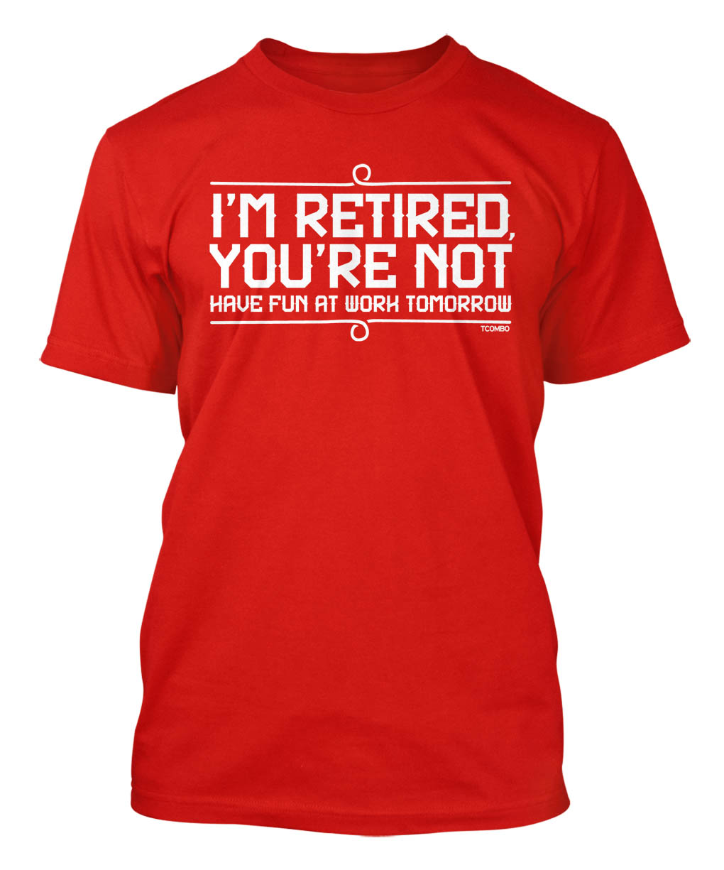 I'm retired and you are not