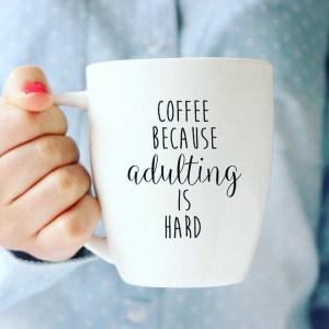 coffee cuz adulting is hard