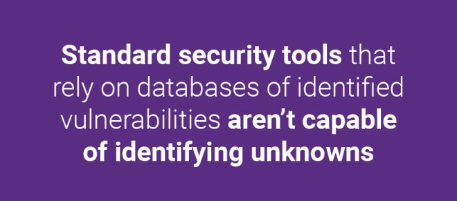 Standard security tools that rely on databases of identified vulnerabilities aren't capable of identifying unknowns