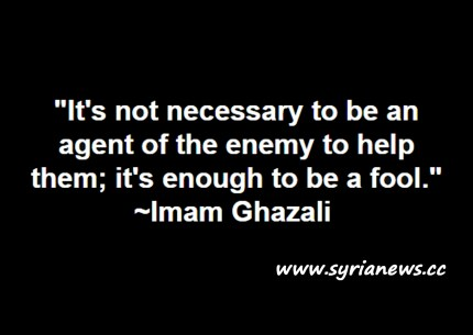 "image-""It's not necessary to be an agent of the enemy to help them; it's enough to be a fool."" ~ Imam Ghazali"