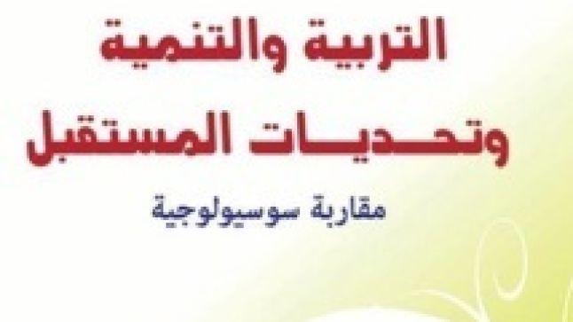 """كتاب صدر حديثا: """"التربية والتنمية وتحديات المستقبل: مقاربة سوسيولوجية"""""""