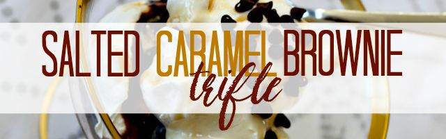 Oh So Easy, Oh So Delicious: Salted Caramel Brownie Trifle