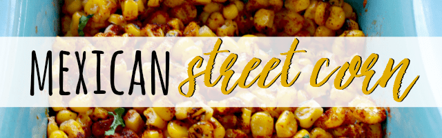 Insanely Delicious Mexican Street Corn