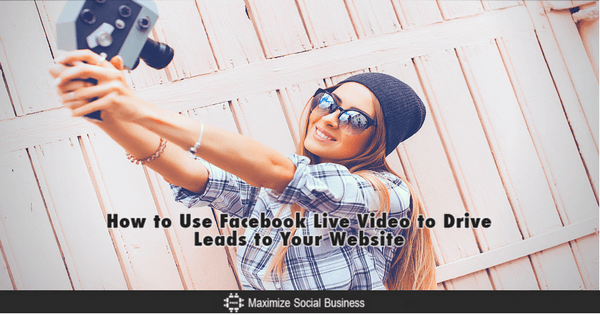 How to Use Facebook Live Video to Drive Leads to Your Website - 315