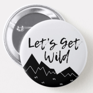 A white button with black mountains, script reads Let's Get Wild
