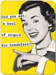 eat a bowl of stupid