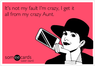 its-not-my-fault-im-crazy-i-get-it-all-from-my-crazy-aunt--66fa9