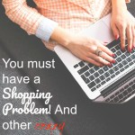 You must have a Shopping Problem! And other crazy things Bloggers Hear