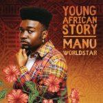 Manu WorldStar - Young African Story
