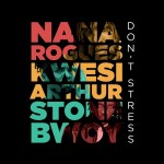 Nana Rogues ft. Kwesi Arthur, Stonebwoy - don't stress
