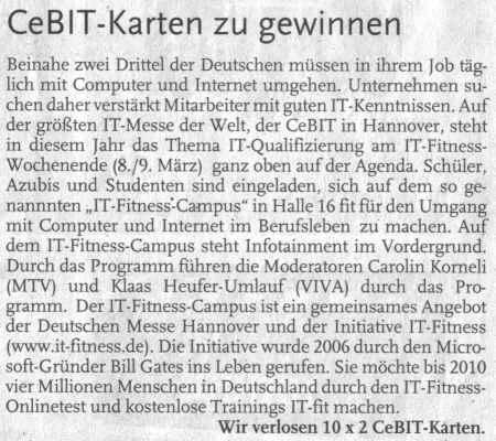 CeBIT-Karten zu gewinnen - Beinahe zwei Drittel der Deutschen müssen in ihrem Job täglich mit Computer und Internet umgehen. Unternehmen suchen daher verstärkt Mitarbeiter mit guten IT-Kenntnissen. Auf der größten IT-Messe der Welt, der CeBIT in Hannover, steht in diesem Jahr das Thema IT-Qualifizierung am IT-Fitness-Wochenende (8./9. März) ganz oben auf der Agenda. Schüler, Azubis und Studenten sind eingeladen, sich auf dem so genannten IT-Fitness-Campus in Halle 16 fit für den Umgang mit Computer und Internet im Berufsleben zu machen. Auf dem IT-Fitness-Campus steht Infotainmeht im Vordergrund. Durch das Programm führen die Moderatoren Carolin Korneli (MTV) und Klaas Heufer-Umlauf (VIVA) durch das Programm. Das IT-FItness-Campus ist ein gemeinsames Angebot der Deutschen Messen Hannover und der Initiative IT-Fitness (www.it-fitness.de). Die Initiative wurde 2006 durch den Microsoft-Gründer Bill Gates ins Leben gerufen. Sie möchte bis 2010 vier Millionen Menschen in Deutschland durch den IT-Fitness-Onlinetest und kostenlose Trainings IT-fit machen. Wir verlosen 10 x 2 CeBIT-Karten.