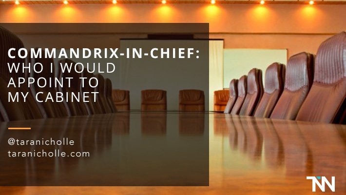 Commandrix-in-Chief: Who I Would Appoint to My Cabinet