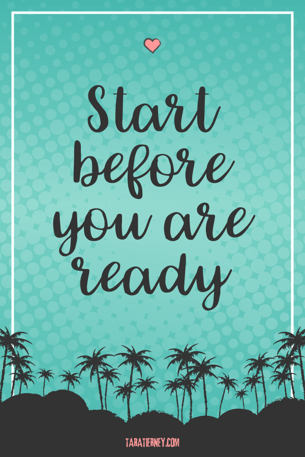 Start Before You are Ready | Tara Tierney