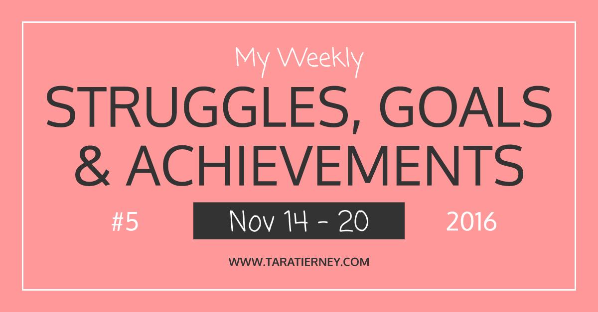 Weekly Struggles Goals Achievements FB 5 Nov 14 - 20 2016 | Tara Tierney