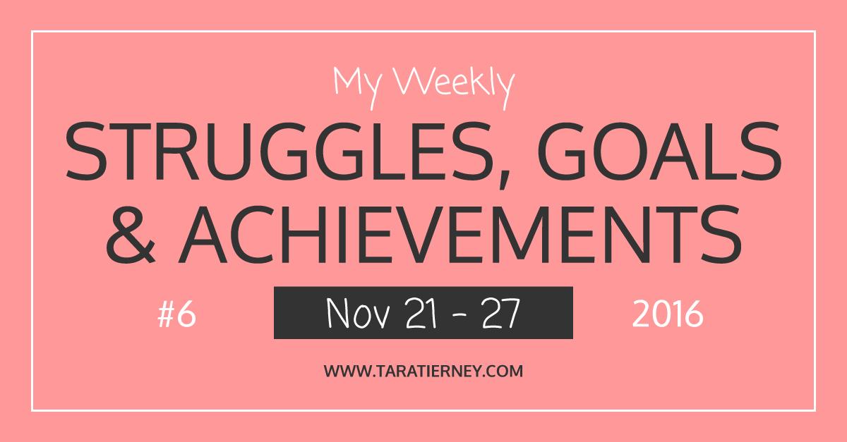 Weekly Struggles Goals Achievements FB 6 Nov 21 - 27 2016 | Tara Tierney
