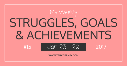 Weekly Struggles Goals Achievements FB 15 Jan 23 - 29 2017 | Tara Tierney