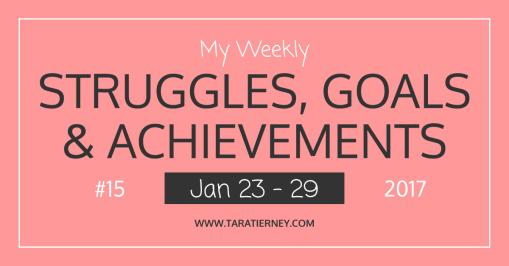 Weekly Struggles Goals Achievements FB 15 Jan 23 - 29 2017   Tara Tierney