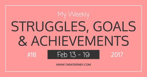 Weekly Struggles Goals Achievements FB 18 Feb 13-19 2017 | Tara Tierney