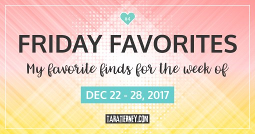 Friday Favorites 4 | December 22-28, 2017 | Tara Tierney