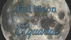 August 18th Full Moon In Aquarius