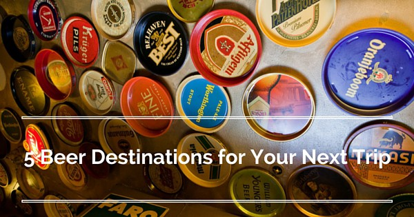 5 Beer Destinations for your Next Trip