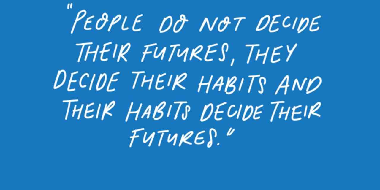 Change your habits and you change your life