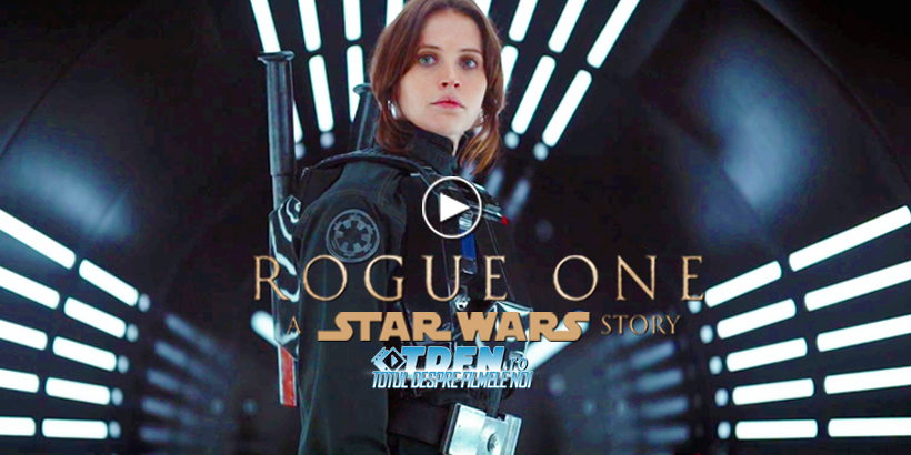Vezi Primul Trailer Pentru ROGUE ONE: A STAR WARS STORY