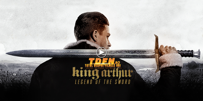 Trailerul Final KING ARTHUR: LEGEND OF THE SWORD, Dezlănțuie Puterea Sabiei Excalibur
