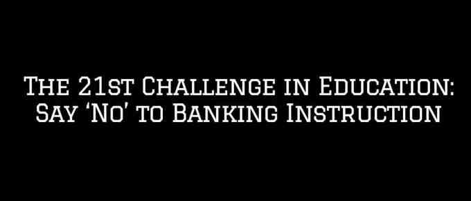 The 21st Challenge in Education Say No to Banking Instruction