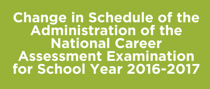 Change in Schedule of the Administration of the National Career Assessment Examination for School Year 2016-2017