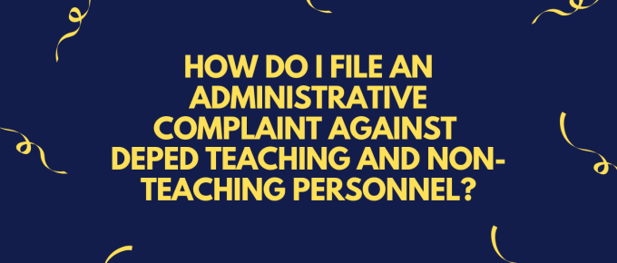 HOW DO I FILE AN ADMINISTRATIVE COMPLAINT AGAINST DEPED TEACHING AND NON-TEACHING PERSONNEL