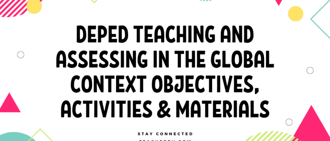 DEPED TEACHING AND ASSESSING IN THE GLOBAL CONTEXT OBJECTIVES, ACTIVITIES & MATERIALS