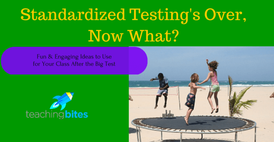 Standardized Testing's Over, Now What? Fun & Engaging Ideas for Your Class After the Big Test