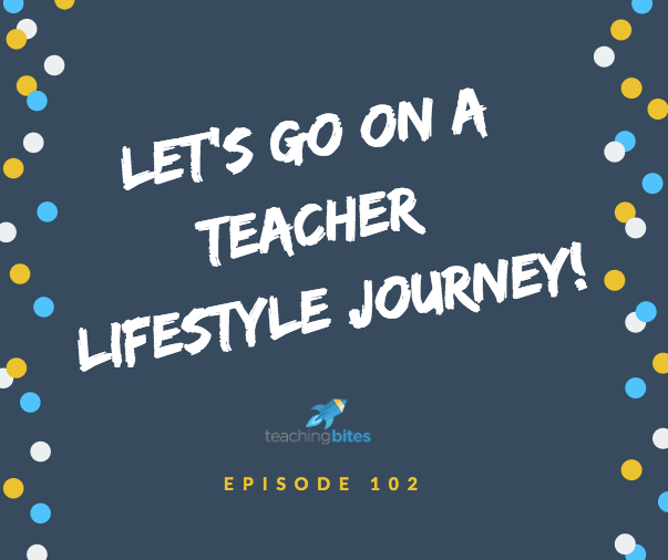 102: Let's Go On A Teacher Lifestyle Journey!