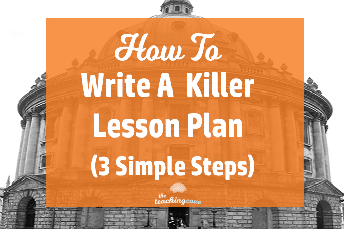 How To Write A Killer Lesson Plan: 3 Simple Steps