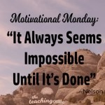 Motivational Monday – It Always Seems Impossible Until…