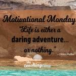 Motivational Monday: Life Is A Daring Adventure Or Nothing