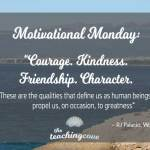 "Motivational Monday: ""Courage, Kindness, Friendship & Character Propel Us To Greatness"