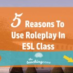 5 Reasons To Use Roleplay In Your ESL Speaking Class Now