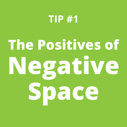 TIP #1 The Positives of Negative Space