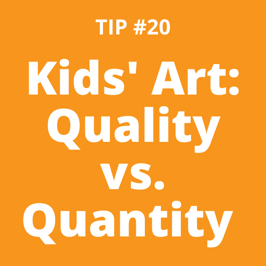 TIP #20 Kids' Art: Quality vs. Quantity