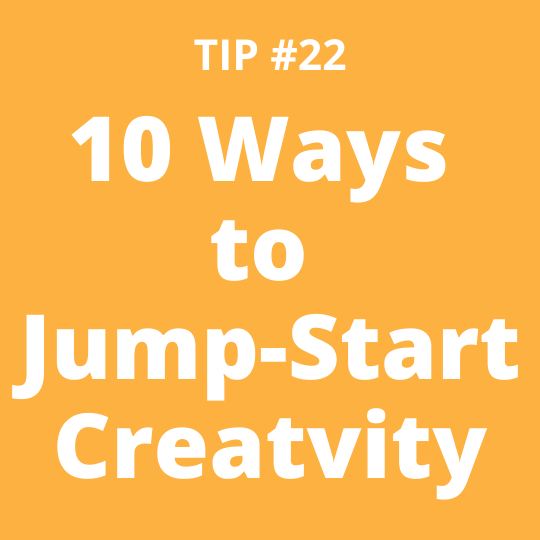 TIP #22 10 Ways to Jump-Start Creativity