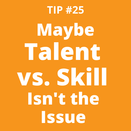 TIP #25 Maybe Talent vs. Skill Isn't the Issue