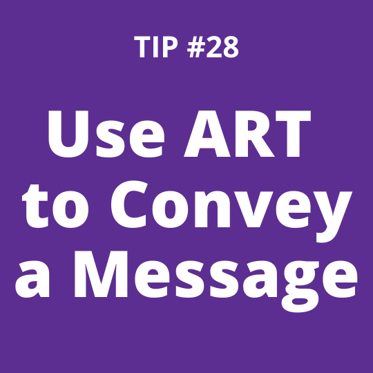 TIP #28 Use Art to Convey a Message