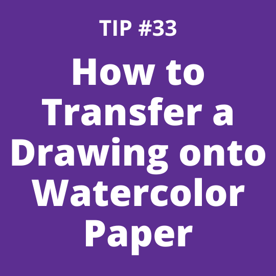 TIP #33 How to Transfer a Drawing onto Watercolor Paper