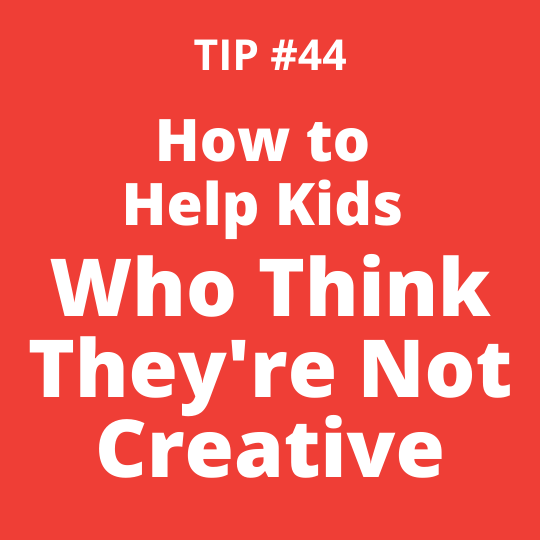 TIP #44 How to Help Kids Who Think They're Not Creative