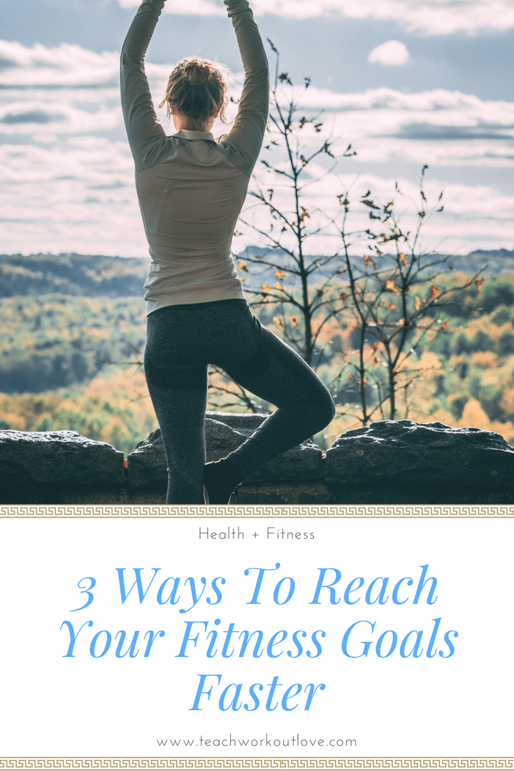 3 Ways To Reach Your Fitness Goals Faster Teach Workout Love