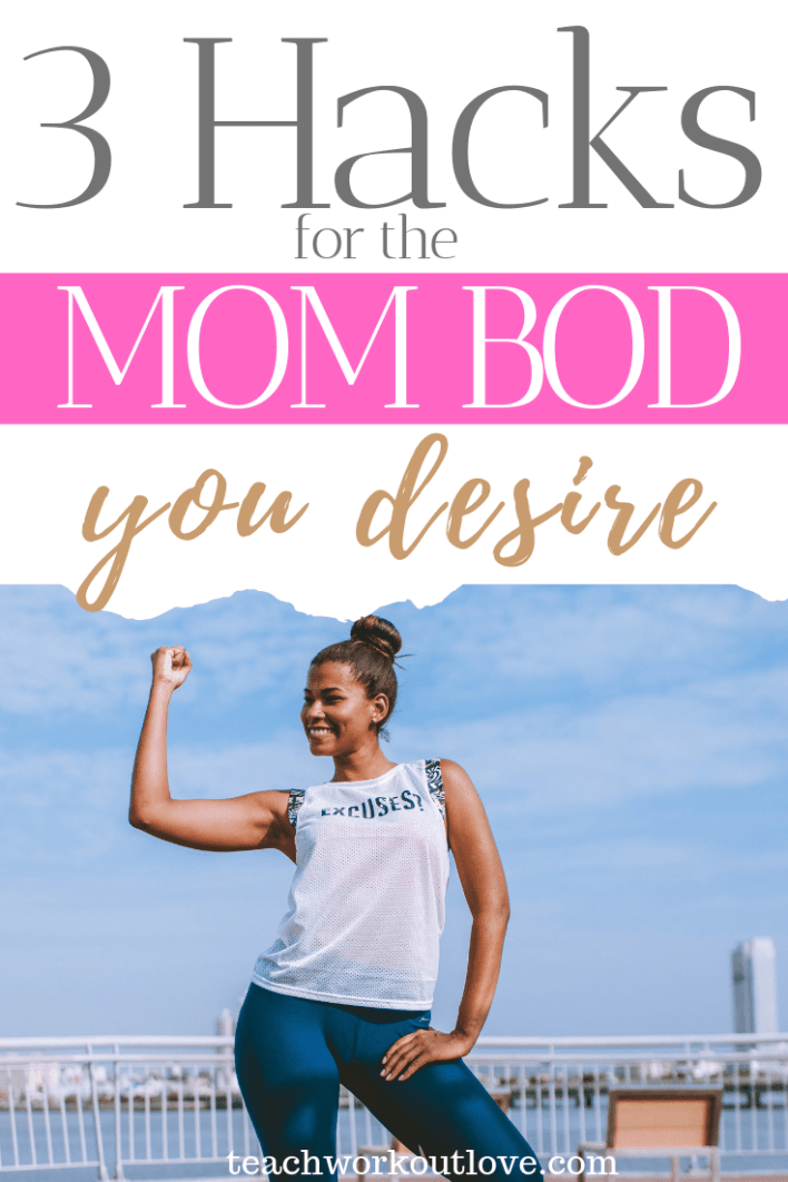 3-Hacks-for-the-Mom-Bod-You-Desire-teachworkoutlove.com-TWL-Working-Moms